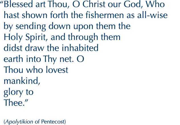 """Blessed art Thou, O Christ our God, Who hast shawn forth the fishermen as all-wise by sending down upon them the Holy Spirit, and through them didst draw the inhabited earth into Thy net. O Thou who lovest mankind, glory to Thee.""  (Apolytikion of Pentecost)"