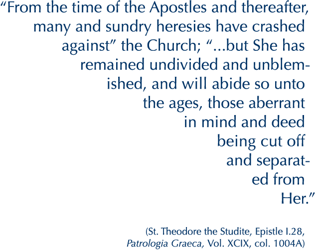 """From the time of the Apostles and thereafter, many and sundry heresies have crashed against"" the Church; ""...but She has remained undivided and unblemished, and will abide so unto the ages, those aberrant in mind and deed being cut off and separated from Her.""  (St. Theodore the Studite, Epistle I.28, Patrologia Graeca, Vol. XCIX, col. 1004A)"